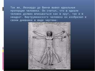 Так же, Леонардо да Винчи вывел идеальные пропорции человека. Он считал, что