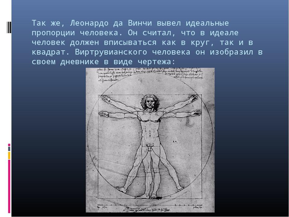 Так же, Леонардо да Винчи вывел идеальные пропорции человека. Он считал, что...