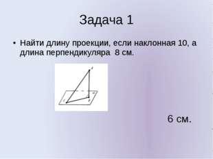 Задача 1 Найти длину проекции, если наклонная 10, а длина перпендикуляра 8 см