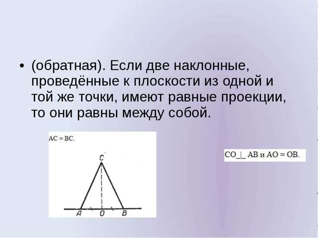 (обратная). Если две наклонные, проведённые к плоскости из одной и той же то...