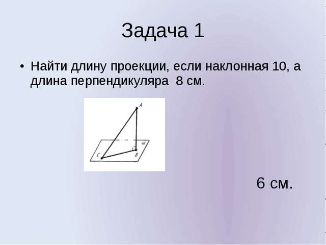 Задача 1 Найти длину проекции, если наклонная 10, а длина перпендикуляра 8 см...