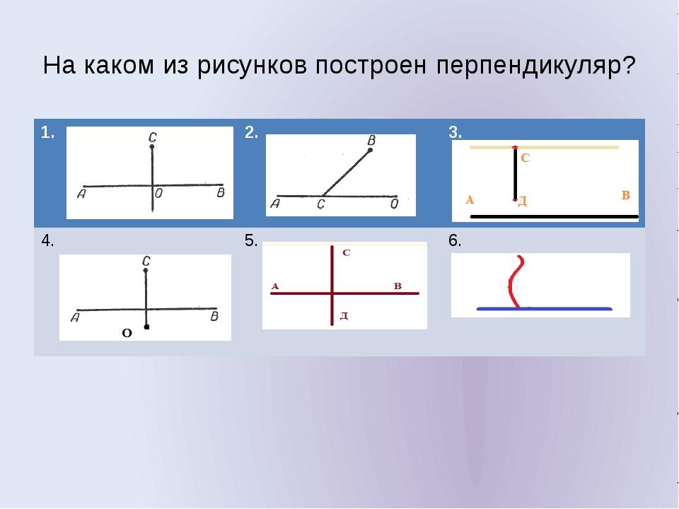 На каком из рисунков построен перпендикуляр? 1. 2. 3. 4. 5. 6.