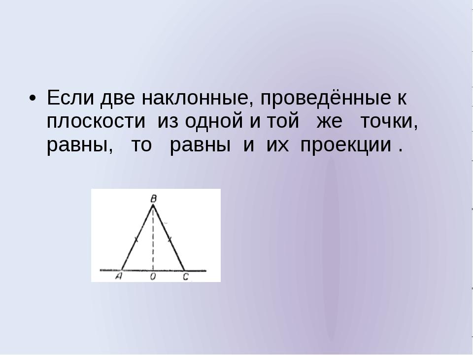 Если две наклонные, проведённые к плоскости из одной и той же точки, равны,...