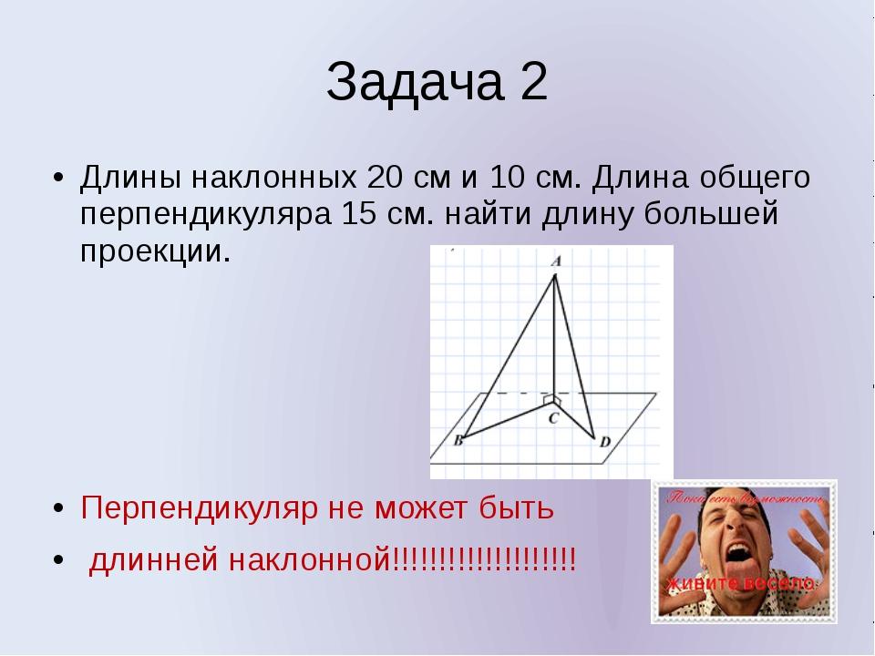 Задача 2 Длины наклонных 20 см и 10 см. Длина общего перпендикуляра 15 см. на...