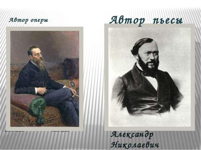 Автор оперы Николай Андреевич Римский-Корсаков Александр Николаевич Островски...