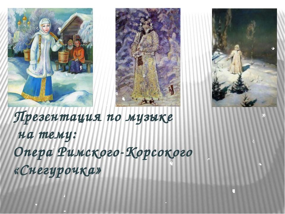 Презентация по музыке на тему: Опера Римского-Корсокого «Снегурочка»