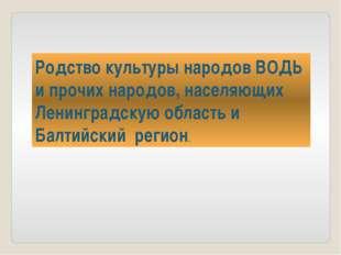 Родство культуры народов ВОДЬ и прочих народов, населяющих Ленинградскую обла