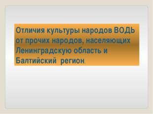 Отличия культуры народов ВОДЬ от прочих народов, населяющих Ленинградскую обл