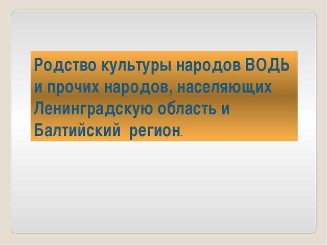 Родство культуры народов ВОДЬ и прочих народов, населяющих Ленинградскую обла...