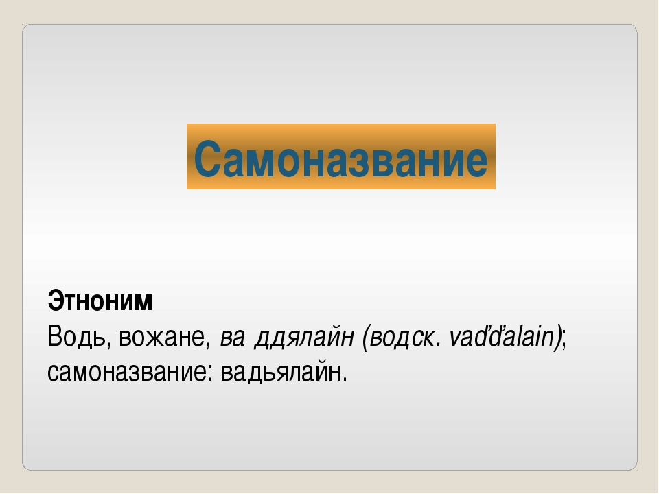 Самоназвание Этноним Водь, вожане, ва́ддялайн (водск. vaďďalain); самоназвани...