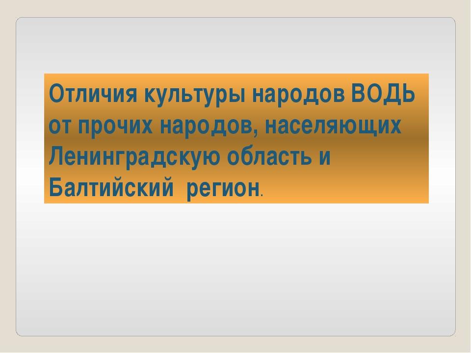 Отличия культуры народов ВОДЬ от прочих народов, населяющих Ленинградскую обл...