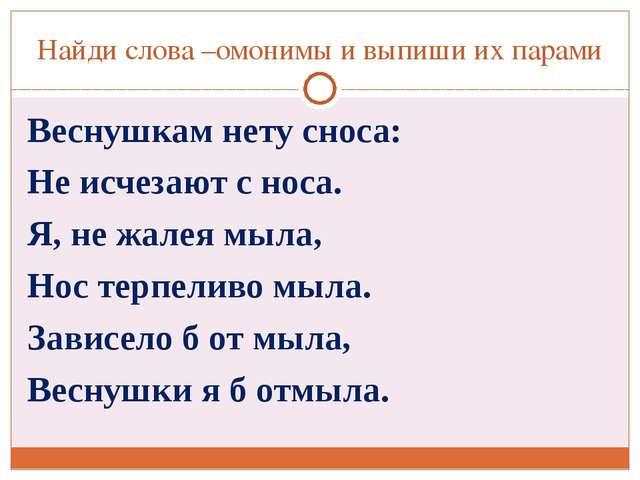 Найди слова –омонимы и выпиши их парами Веснушкам нету сноса: Не исчезают с н...