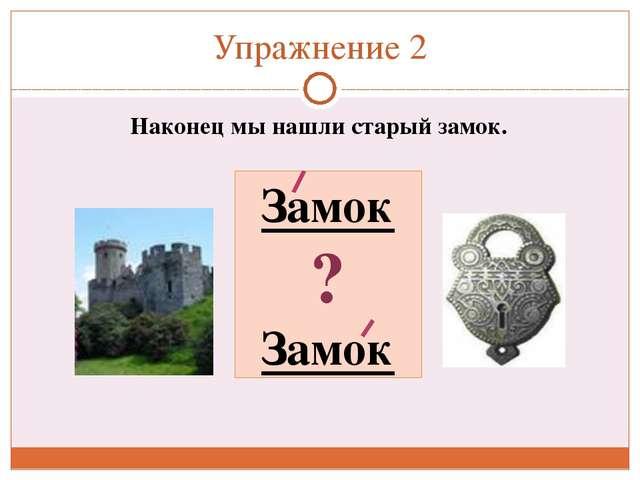 Упражнение 2 Наконец мы нашли старый замок. Замок ? Замок