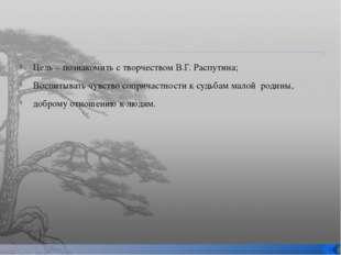 Цель – познакомить с творчеством В.Г. Распутина; Воспитывать чувство соприча