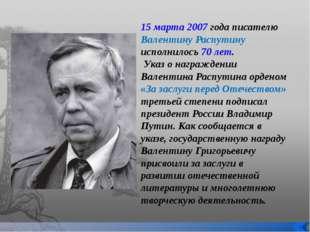 15 марта 2007 года писателю Валентину Распутину исполнилось 70 лет. Указ о на
