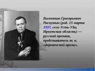 Валентин Григорьевич Распутин (род. 15 марта 1937, село Усть-Уда, Иркутская о