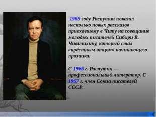 1965 году Распутин показал несколько новых рассказов приехавшему в Читу на с