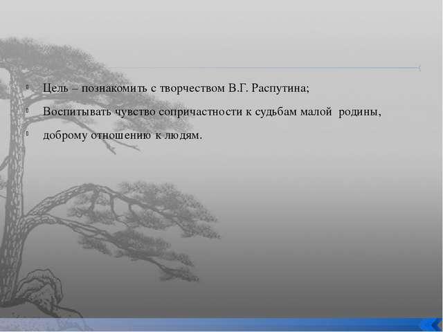 Цель – познакомить с творчеством В.Г. Распутина; Воспитывать чувство соприча...