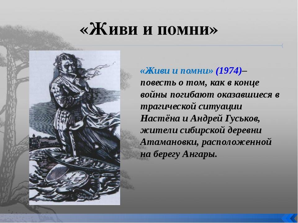 «Живи и помни» «Живи и помни» (1974)– повесть о том, как в конце войны погиба...