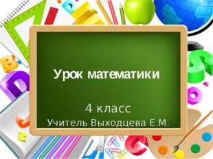 Урок математики 4 класс Учитель Выходцева Е.М. ProPowerPoint.Ru