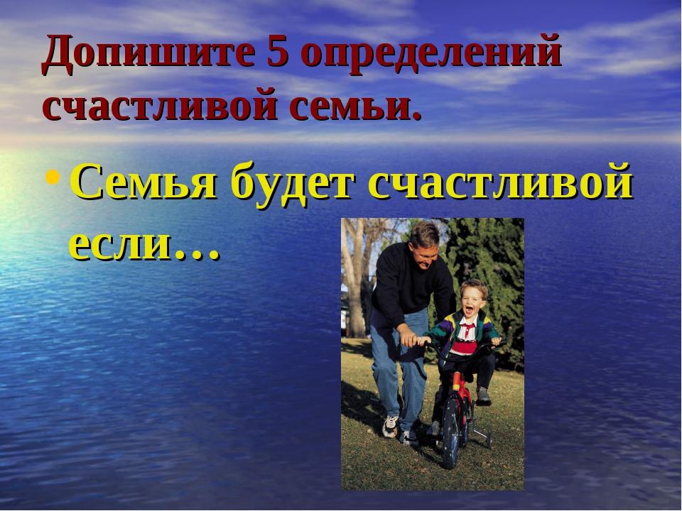 Допишите 5 определений счастливой семьи. Семья будет счастливой если…