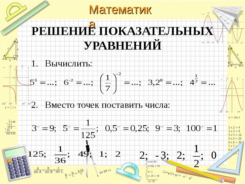 РЕШЕНИЕ ПОКАЗАТЕЛЬНЫХ УРАВНЕНИЙ Вычислить: Вместо точек поставить числа: Мате...