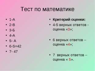 Тест по математике 1-А 2-В 3-Б 4-А 5- А 6-S=42 7- 47 Критерий оценки: 4-5 вер