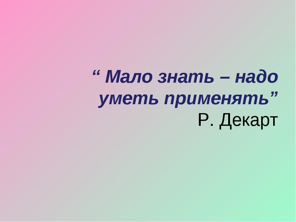 """"""" Мало знать – надо уметь применять"""" Р. Декарт"""