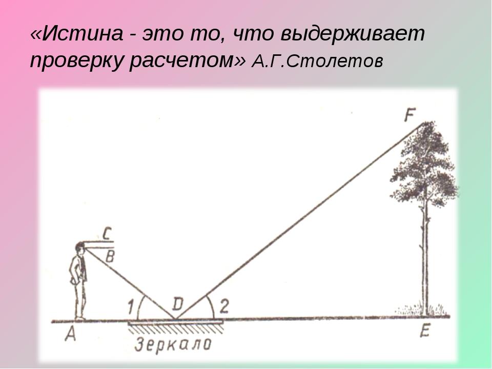 «Истина - это то, что выдерживает проверку расчетом» А.Г.Столетов