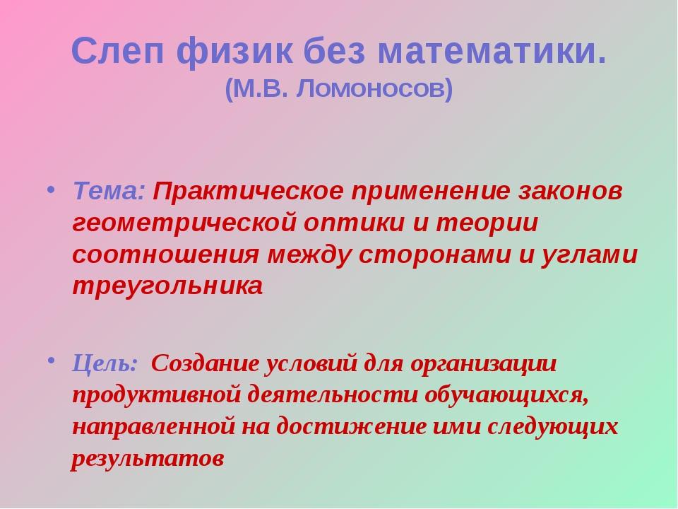 Слеп физик без математики. (М.В. Ломоносов) Тема: Практическое применение за...
