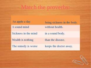 Match the proverbs: Anapple a day bringsickness in the body. A sound mind wit