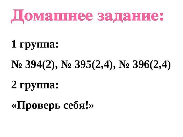 1 группа: № 394(2), № 395(2,4), № 396(2,4) 2 группа: «Проверь себя!»