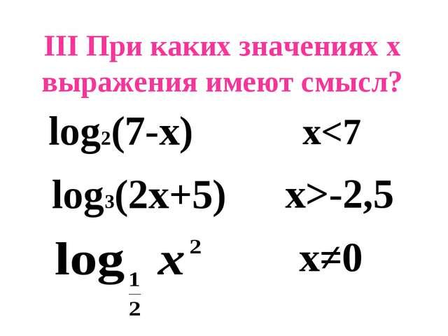 III При каких значениях х выражения имеют смысл? log2(7-x) log3(2x+5) x-2,5 x≠0