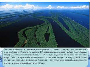 Амазонка образуется слиянием рекМараньон иУкаяли.В ширину Амазонка 80 км,