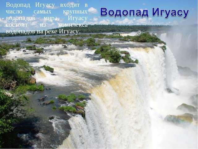 Водопад Игуасу входит в число самых крупных водопадов мира. Игуасу состоит из...