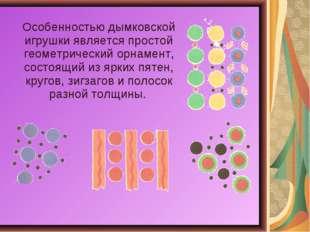 Особенностью дымковской игрушки является простой геометрический орнамент, сос