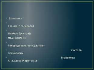 """Выполнил Ученик 7 """"Б""""класса Наумов Дмитрий МБУСОШ№64 Руководитель-консультан"""