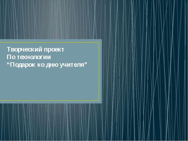 """Творческий проект По технологии """"Подарок ко дню учителя"""""""