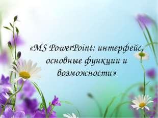 «MS PowerPoint: интерфейс, основные функции и возможности»