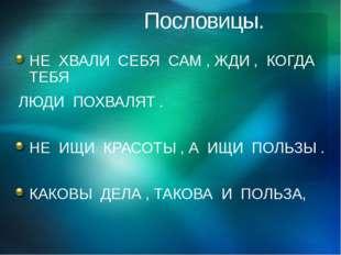 Пословицы. НЕ ХВАЛИ СЕБЯ САМ , ЖДИ , КОГДА ТЕБЯ ЛЮДИ ПОХВАЛЯТ . НЕ ИЩИ КРАСО