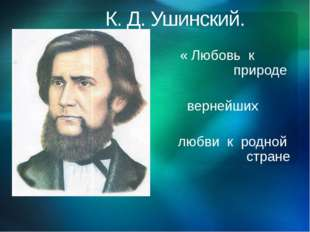 К. Д. Ушинский. Любл « Любовь к родной природе природе - один из вернейших п