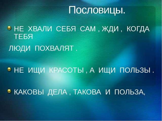 Пословицы. НЕ ХВАЛИ СЕБЯ САМ , ЖДИ , КОГДА ТЕБЯ ЛЮДИ ПОХВАЛЯТ . НЕ ИЩИ КРАСО...