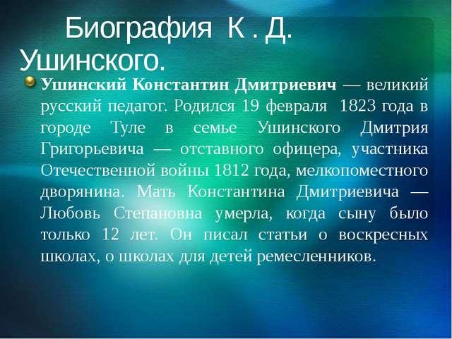 Биография К . Д. Ушинского. Ушинский Константин Дмитриевич — великий русский...