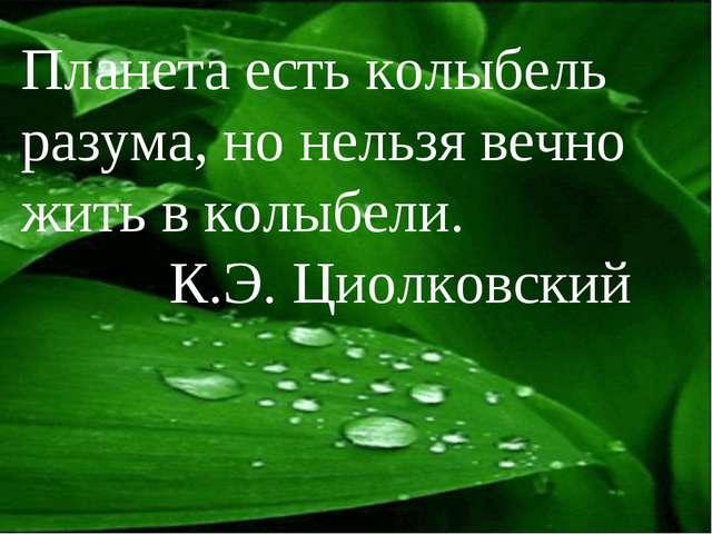 Планета есть колыбель разума, но нельзя вечно жить в колыбели. К.Э. Циолковский