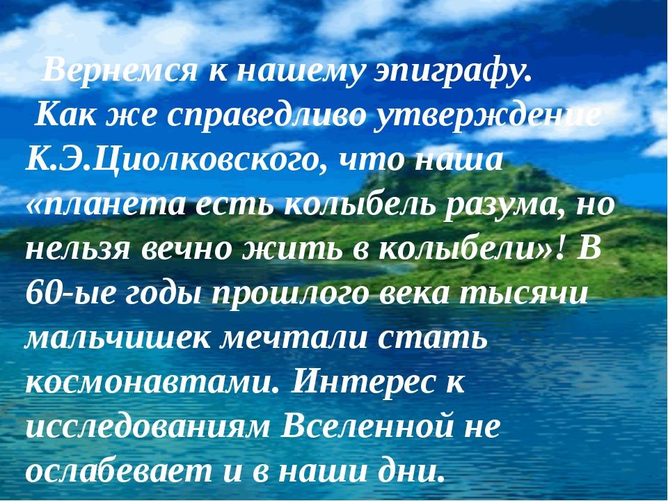 Вернемся к нашему эпиграфу. Как же справедливо утверждение К.Э.Циолковского,...