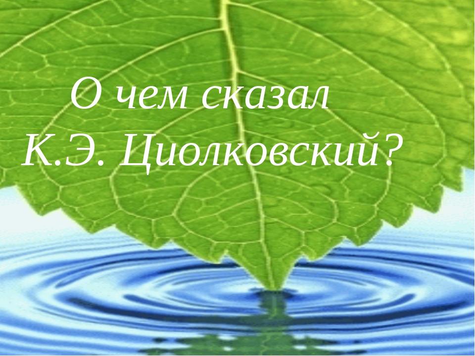 О чем сказал К.Э. Циолковский?