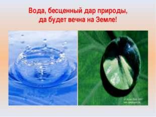 Вода, бесценный дар природы, да будет вечна на Земле!