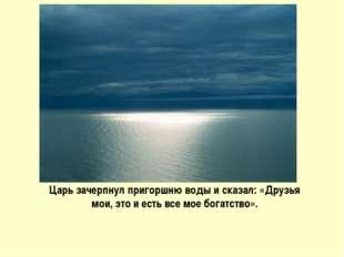 Царь зачерпнул пригоршню воды и сказал: «Друзья мои, это и есть все мое богат