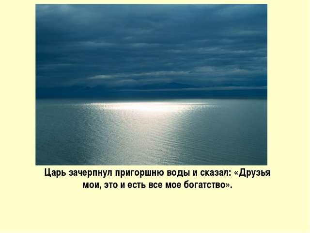 Царь зачерпнул пригоршню воды и сказал: «Друзья мои, это и есть все мое богат...