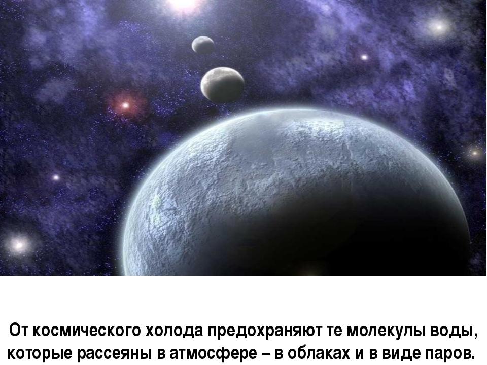 От космического холода предохраняют те молекулы воды, которые рассеяны в атмо...